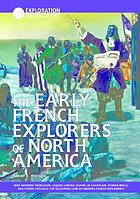 The early French explorers of North America : how Giovanni Verrazano, Jacques Cartier, Samuel de Champlain, Étienne Brûlé, and others explored the wilderness and established French settlements