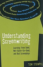 Understanding screenwriting : learning from good, not-quite-so-good, and bad screenplays