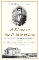 A slave in the White House : Paul Jennings and the Madisons