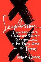 Sexplosion : from Andy Warhol to 'A clockwork orange'-- how a generation of pop rebels broke all the taboos