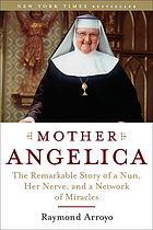 Mother Angelica : the remarkable story of a nun, her nerve, and a network of miracles