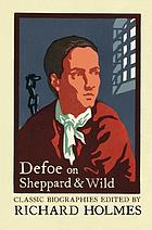 Defoe on Sheppard & Wild : The history of the remarkable life of John Sheppard : A narrative of all the robberies, escapes etc of John Sheppard : The true and genuine account of the life and actions of the late Jonathan Wild
