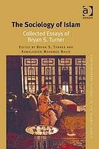 The sociology of Islam : collected essays of Bryan S. Turner