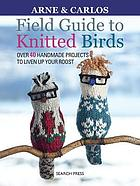 Field guide to knitted birds : over 40 handmade projects to liven up your roost