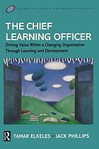 The chief learning officer : driving value within a changing organization through learning and development