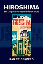 Hiroshima : the origins of global memory culture