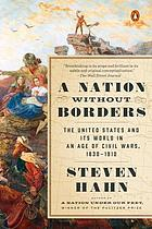 NATION WITHOUT BORDERS : the united states and its world in an age of civil wars, 1830-1910.
