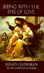 Seeing with the eyes of love : Eknath Easwaran on the Imitation of Christ