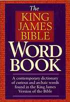 The King James Bible word book : a contemporary dictionary of curious and archaic words found in the King James Version of the Bible