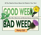 Good weed, bad weed : who's who, what to do, and why some deserve a second chance (all you need to know about the weeds in your yard)