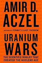 Uranium wars : the scientific rivalry that created the nuclear age