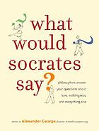 What would Socrates say? : philosophers answer your questions about love, nothingness, and everything else