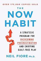 The now habit : a strategic program for overcoming procrastination and enjoying guilt-free play