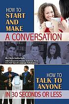 How to start and make a conversation : how to talk to anyone in 30 seconds or less