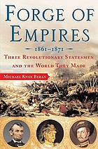 Forge of empires, 1861-1871 : three revolutionary statesmen and the world they made