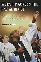 Worship across the racial divide : religious music and the multiracial congregation