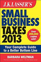 J.K. Lasser's small business taxes 2013 : your complete guide to a better bottom line