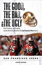The Good, the Bad, & the Ugly : Heart-Pounding, Jaw-Dropping, and Gut-Wrenching Moments from San Francisco 49ers History.