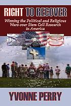 Right to recover : winning the political and religious wars over stem cell research in America