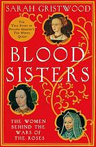 Blood sisters : the hidden lives of the women behind the Wars of the Roses