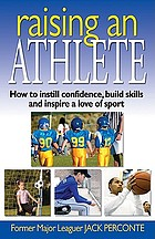 Raising an athlete : how to instill confidence, build skills and inspire a love of sport