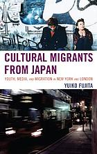 Cultural migrants from Japan : youth, media, and migration in New York and London