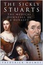 The sickly Stuarts : the medical downfall of a dynasty