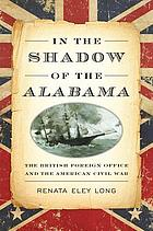 In the shadow of the Alabama : the British Foreign Office and the American Civil War