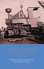 Foreign investment in the Ottoman Empire : international trade and relations 1854-1914