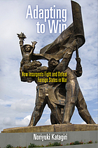 Adapting to win : how insurgents fight and defeat foreign states in war