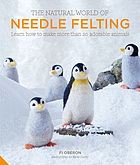 The natural  world of needle felting : learn how to make more than 20 adorable animals