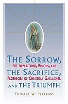 The sorrow, the sacrifice, and the triumph : the apparitions, visions, and prophecies of Christina Gallagher