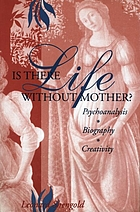 Is there life without Mother? : psychoanalysis, biography, creativity