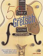 50 years of Gretsch Electrics : half a century of White Falcons, Gents, Jets & other great guitars