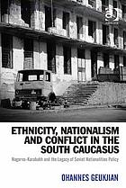 Ethnicity, Nationalism and Conflict in the South Caucasus : Nagorno-Karabakh and the Legacy of Soviet Nationalities Policy.