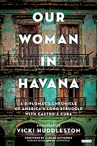 Our woman in Havana : a diplomat's chronicle of America's long struggle with Castro's Cuba