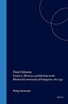 True citizens : violence, memory, and identity in the medieval community of Perpignan, 1162-1397