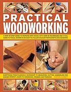 Practical woodworking : a step-by-step guide to working with wood, with over 60 techniques and a full guide to tools, shown in 650 easy-to-follow colour photographs and diagrams