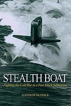 Stealth boat : fighting the Cold War in a fast attack submarine