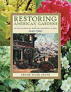 Restoring American gardens : an encyclopedia of heirloom ornamental plants, 1640-1940
