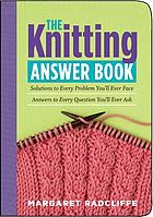 The knitting answer book : solutions to every problem you'll ever face : answers to every question you'll ever ask