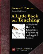 A little book on teaching : a beginner's guide for educators of engineering and applied science