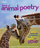 National Geographic book of animal poetry : with favorites from Robert Frost, Jack Prelutsky, Emily Dickinson, and more : 200 poems with photographs that squeak, soar, and roar!