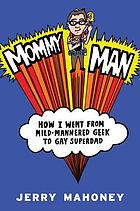 Mommy man : how I went from mild-mannered geek to gay superdad