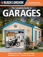 The complete guide to garages : includes building a new garage, repairing & replacing doors & windows, improving storage, maintaining floors, upgrading electrical service, complete garage plans