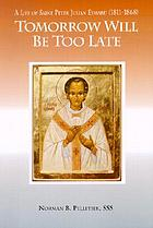 Tomorrow will be too late : the life of Saint Peter Julian Eymard, Apostle of the Eucharist