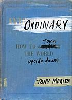 Ordinary : how to turn the world upside down