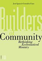 Builders of community : rethinking ecclesiastical ministry