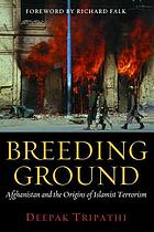 Breeding ground : Afghanistan and the origins of Islamic terrorism