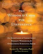 The wisdom to know the difference : an acceptance & commitment therapy workbook for overcoming substance abuse